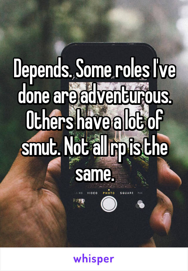 Depends. Some roles I've done are adventurous. Others have a lot of smut. Not all rp is the same.