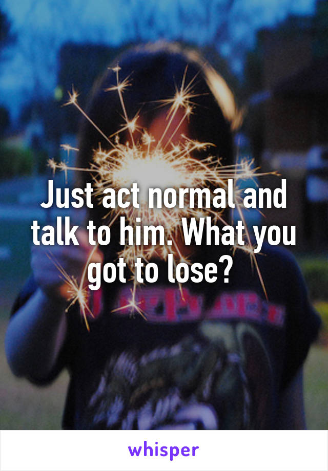 Just act normal and talk to him. What you got to lose?