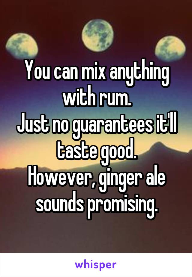 You can mix anything with rum. Just no guarantees it'll taste good. However, ginger ale sounds promising.