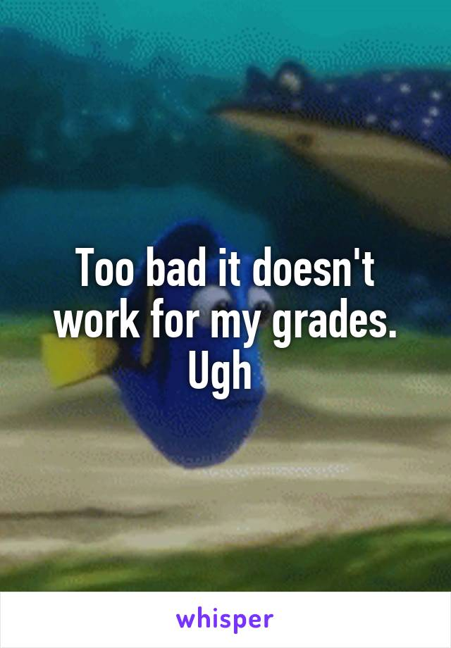 Too bad it doesn't work for my grades. Ugh