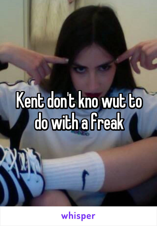 Kent don't kno wut to do with a freak