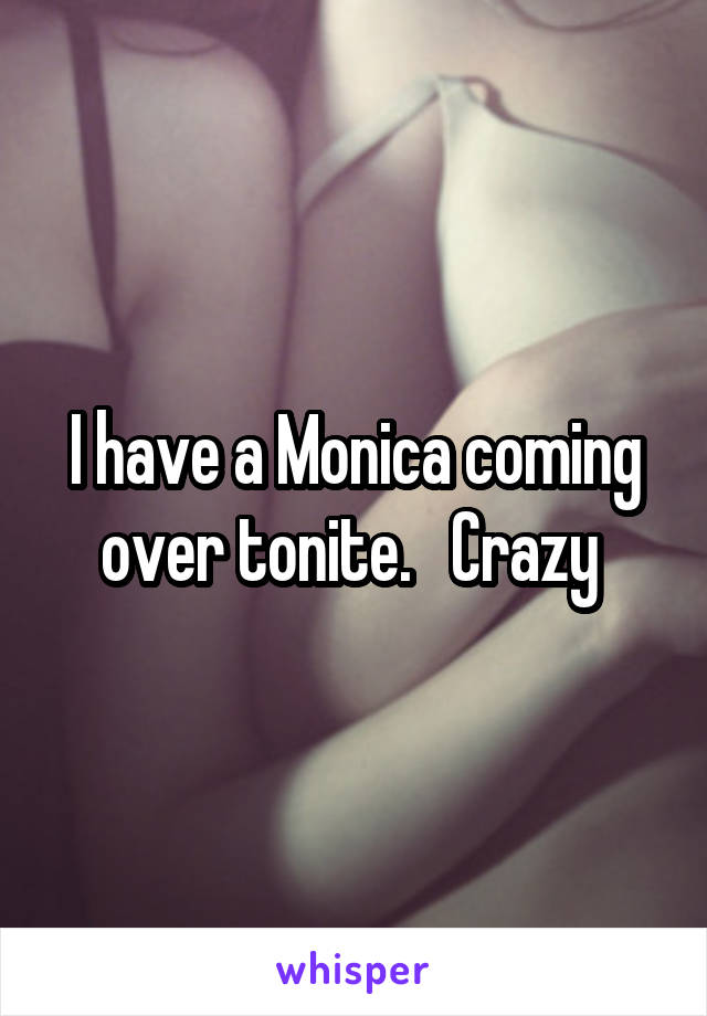 I have a Monica coming over tonite.   Crazy