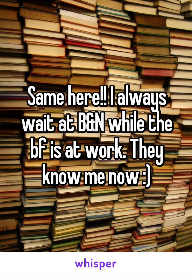 Same here!! I always wait at B&N while the bf is at work. They know me now :)