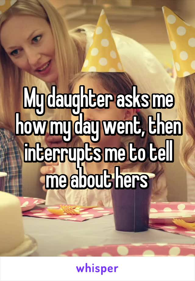 My daughter asks me how my day went, then interrupts me to tell me about hers