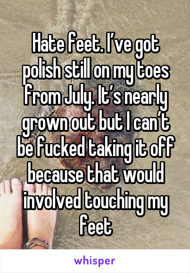 Hate feet. I've got polish still on my toes from July. It's nearly grown out but I can't be fucked taking it off because that would involved touching my feet