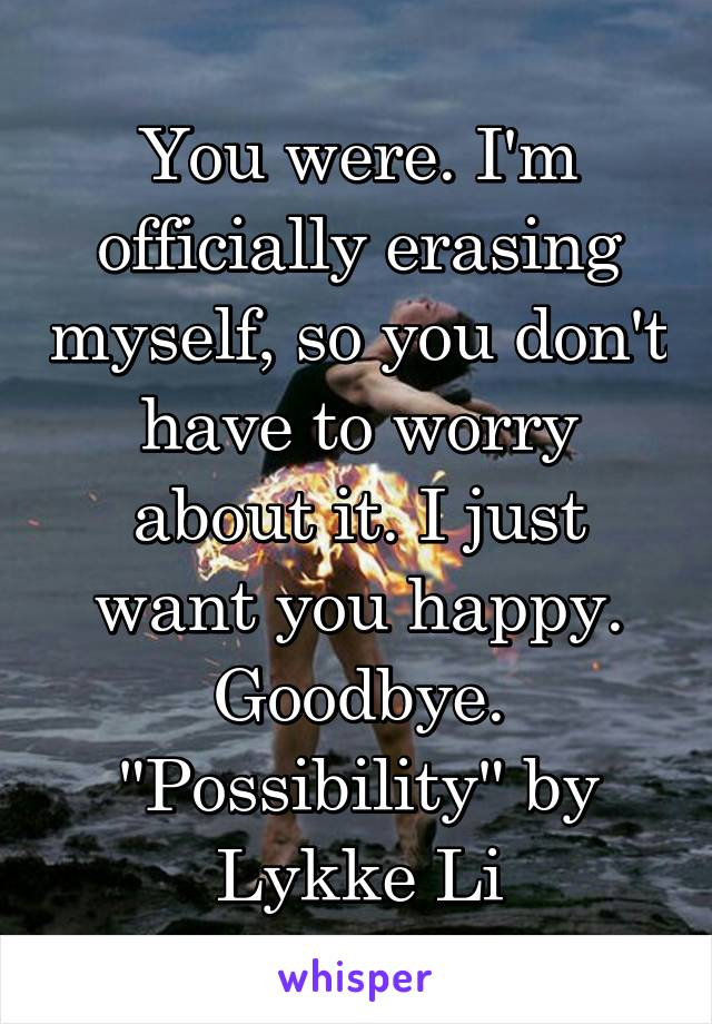 "You were. I'm officially erasing myself, so you don't have to worry about it. I just want you happy. Goodbye. ""Possibility"" by Lykke Li"