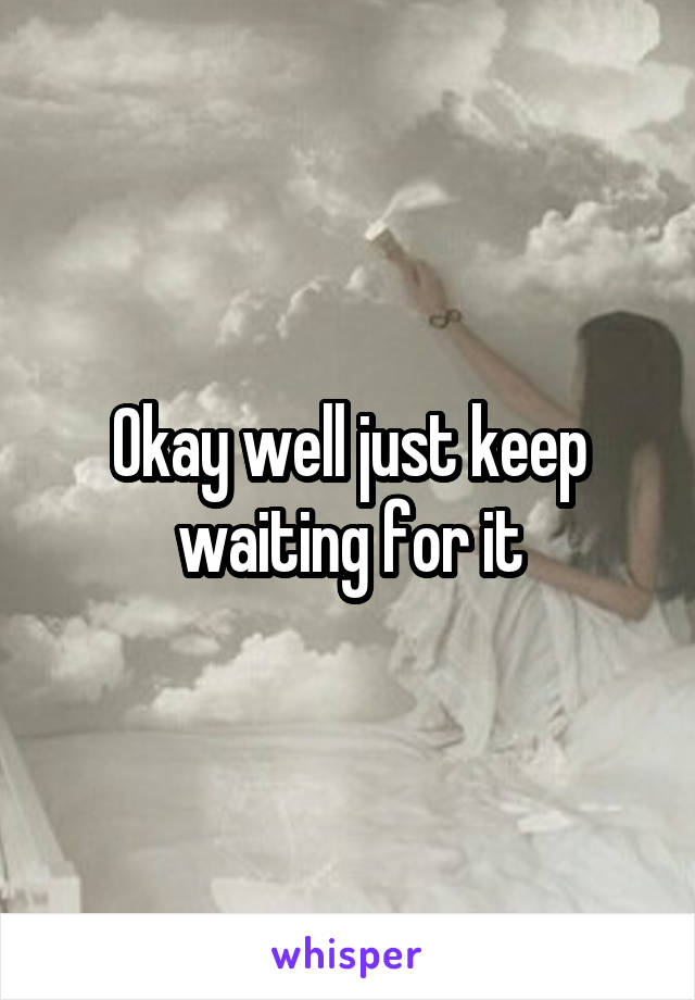 Okay well just keep waiting for it