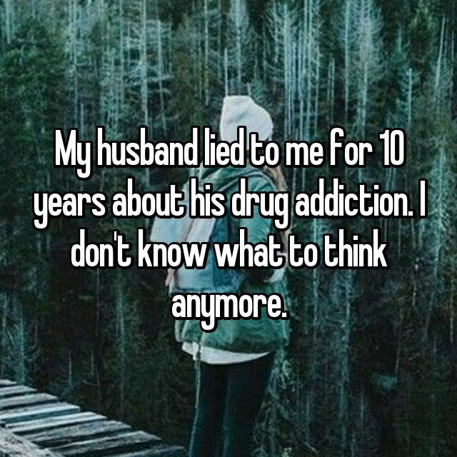 My husband lied to me for 10 years about his drug addiction. I don't know what to think anymore.