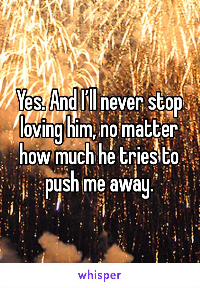 Yes. And I'll never stop loving him, no matter how much he tries to push me away.