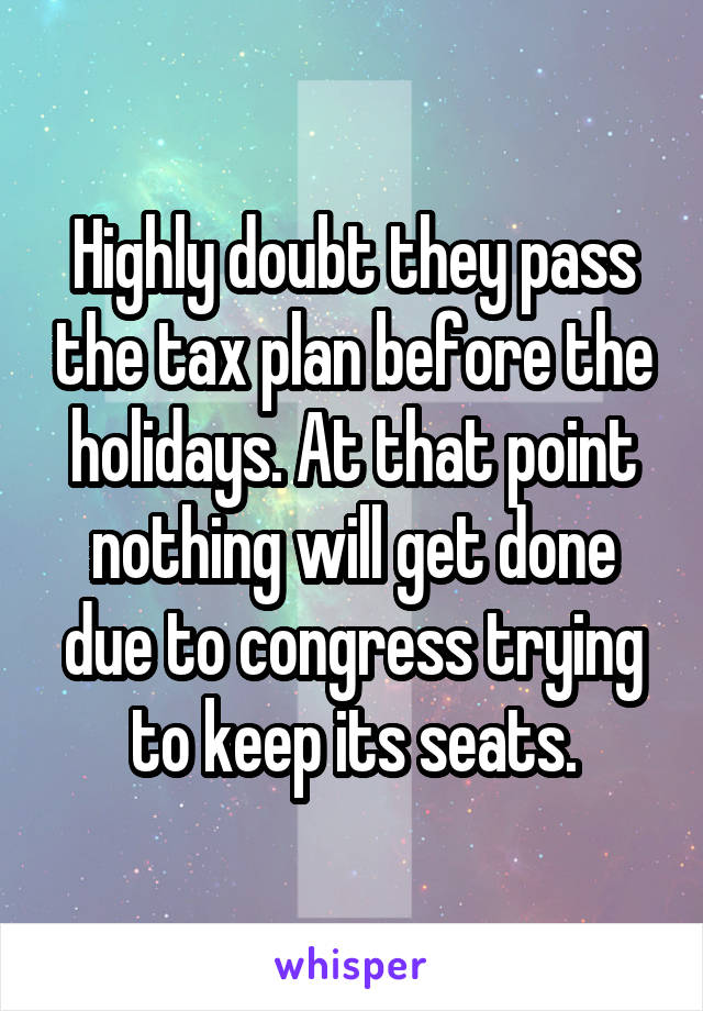 Highly doubt they pass the tax plan before the holidays. At that point nothing will get done due to congress trying to keep its seats.