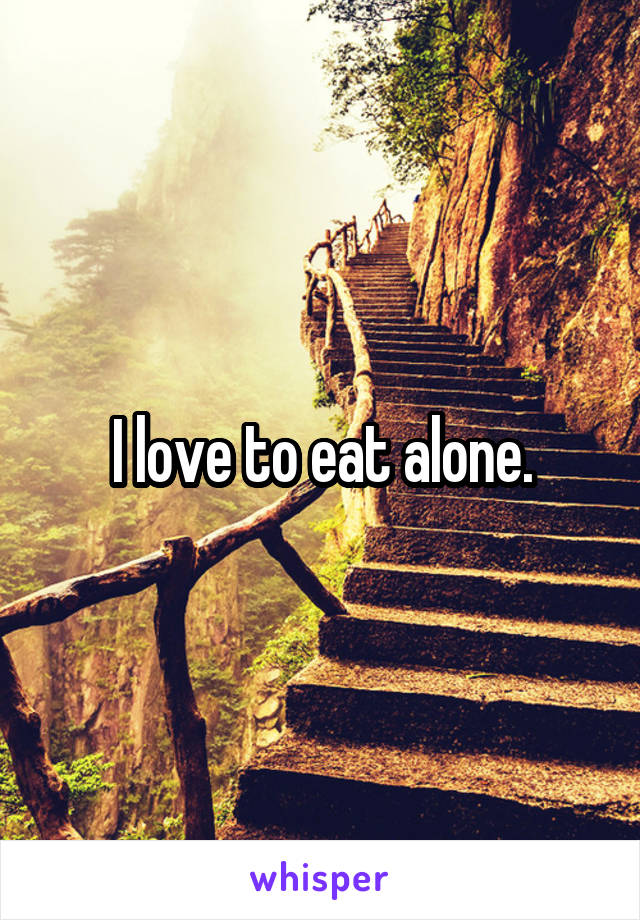 I love to eat alone.