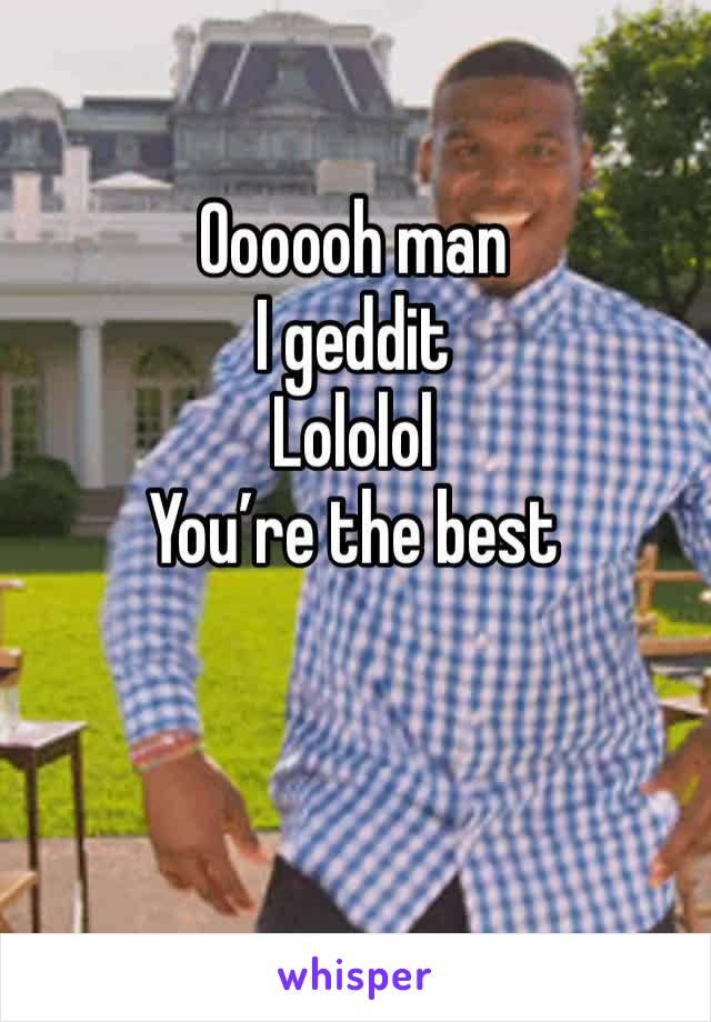 Oooooh man I geddit  Lololol You're the best