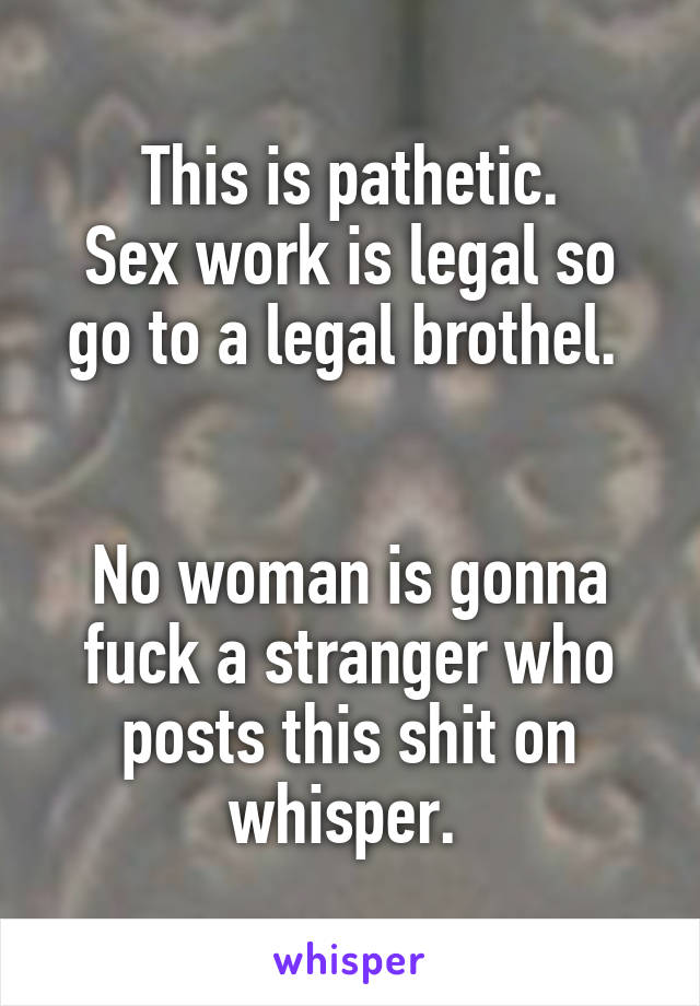 This is pathetic. Sex work is legal so go to a legal brothel.    No woman is gonna fuck a stranger who posts this shit on whisper.