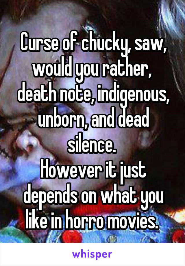 Curse of chucky, saw, would you rather,  death note, indigenous, unborn, and dead silence.  However it just depends on what you like in horro movies.