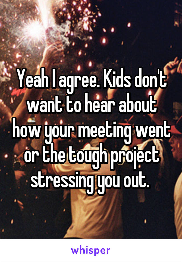 Yeah I agree. Kids don't want to hear about how your meeting went or the tough project stressing you out.