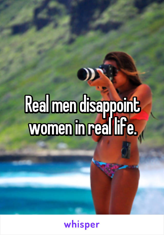 Real men disappoint women in real life.