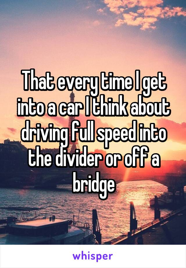 That every time I get into a car I think about driving full speed into the divider or off a bridge
