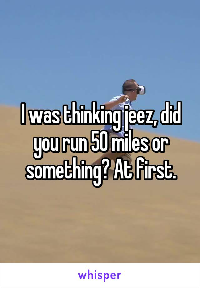 I was thinking jeez, did you run 50 miles or something? At first.
