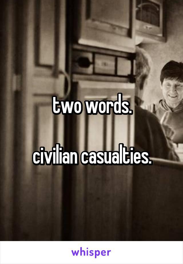 two words.  civilian casualties.