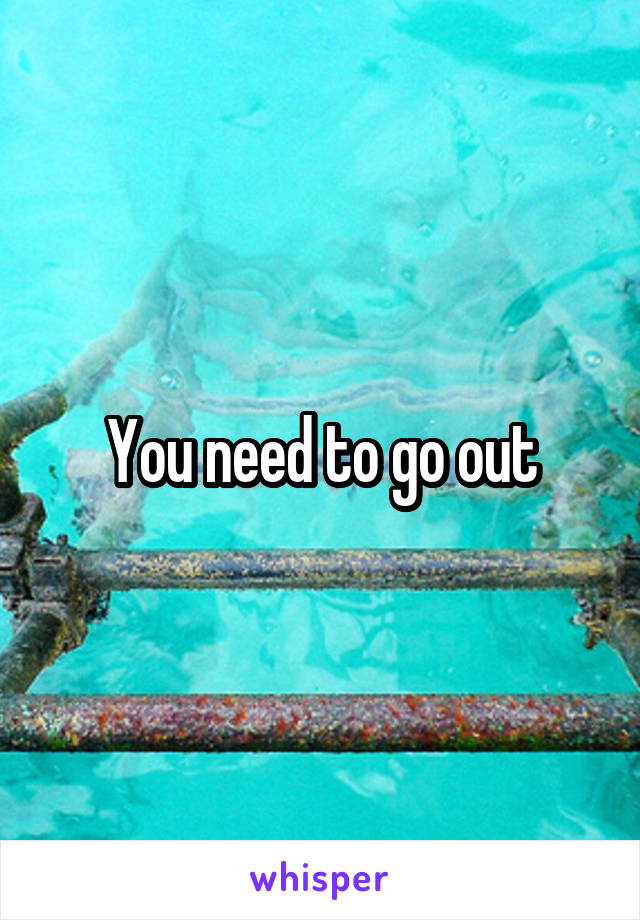 You need to go out
