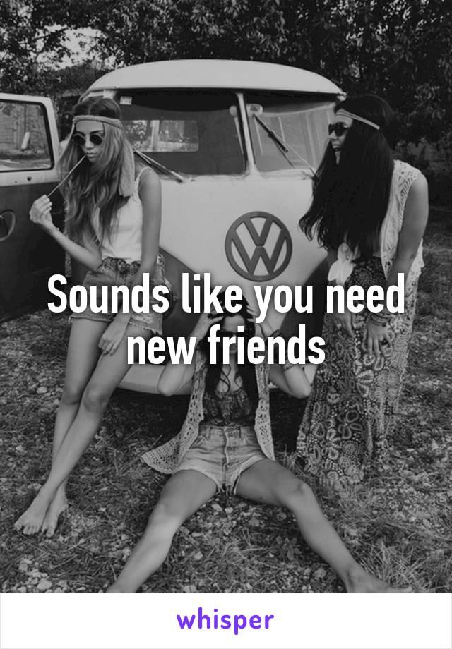 Sounds like you need new friends