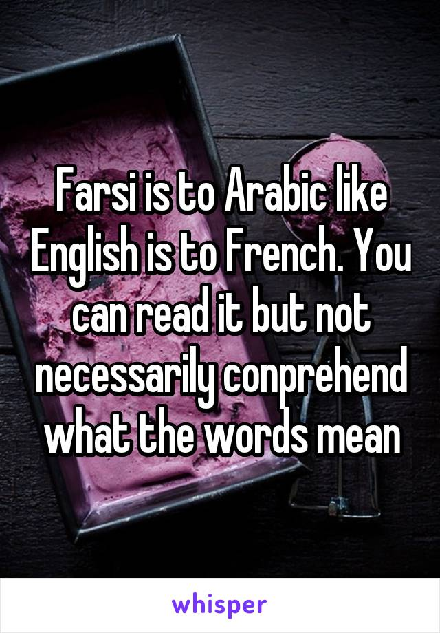 Farsi is to Arabic like English is to French. You can read it but not necessarily conprehend what the words mean