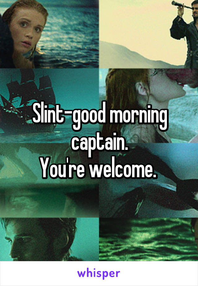 Slint-good morning captain. You're welcome.