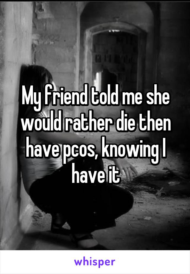 My friend told me she would rather die then have pcos, knowing I have it