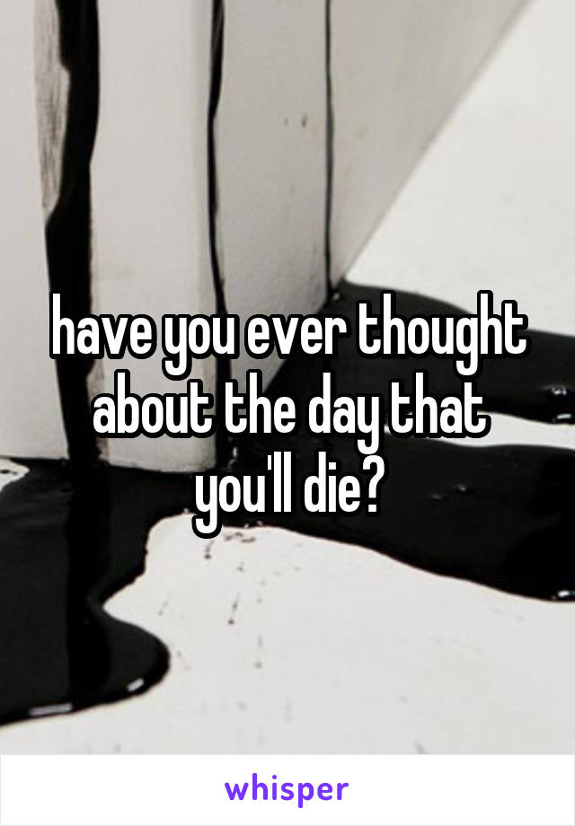 have you ever thought about the day that you'll die?