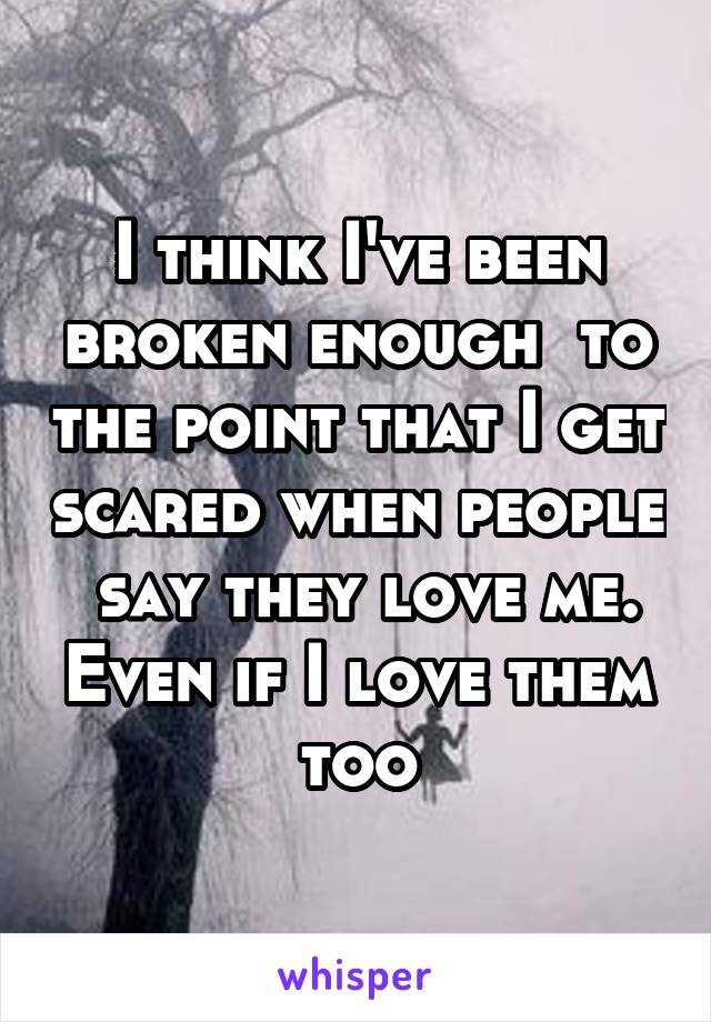 I think I've been broken enough  to the point that I get scared when people  say they love me. Even if I love them too
