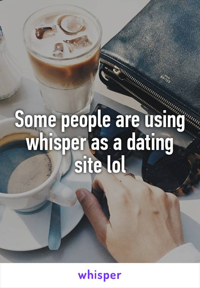 Some people are using whisper as a dating site lol