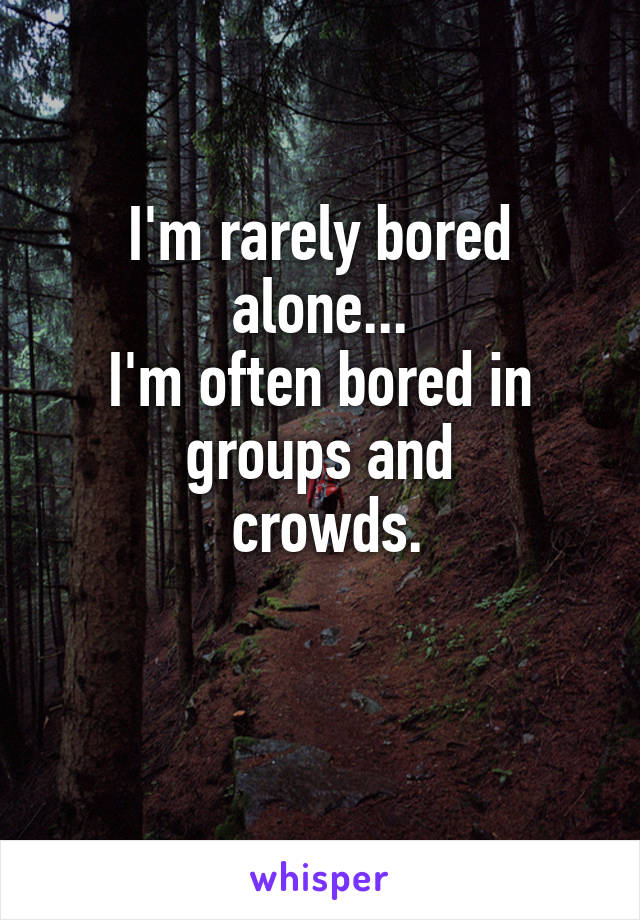 I'm rarely bored  alone...  I'm often bored in groups and  crowds.
