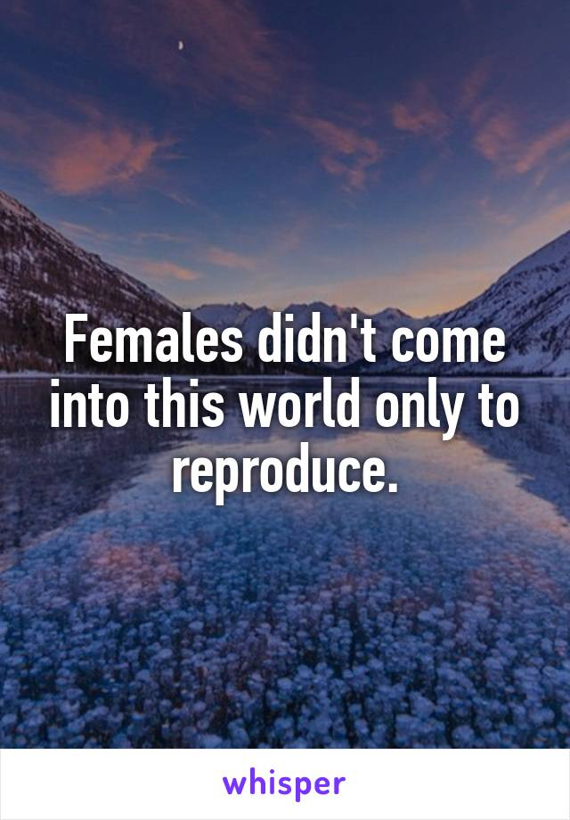 Females didn't come into this world only to reproduce.