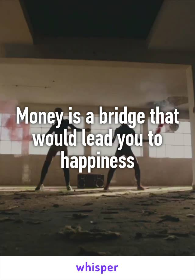 Money is a bridge that would lead you to happiness