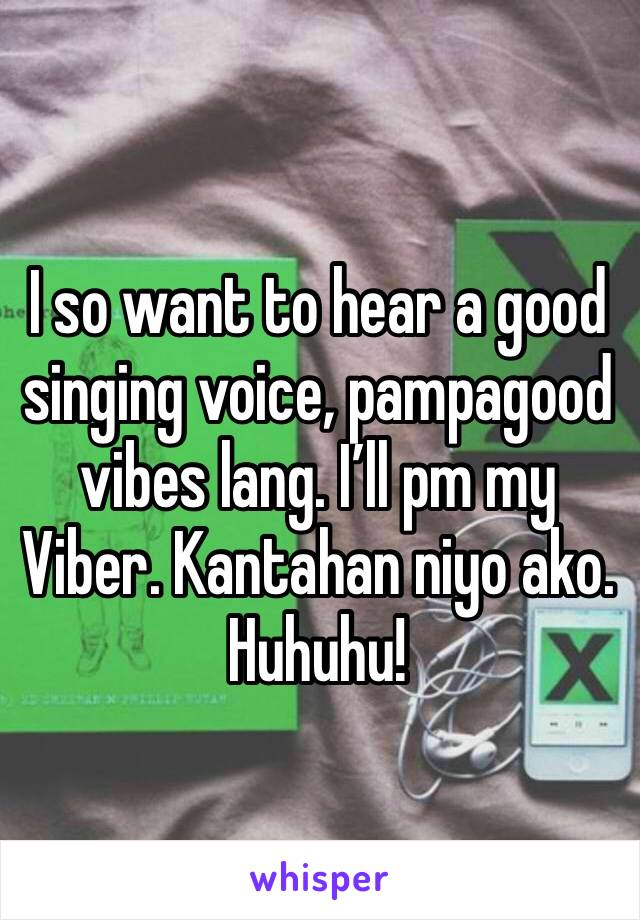I so want to hear a good singing voice, pampagood vibes lang. I'll pm my Viber. Kantahan niyo ako. Huhuhu!