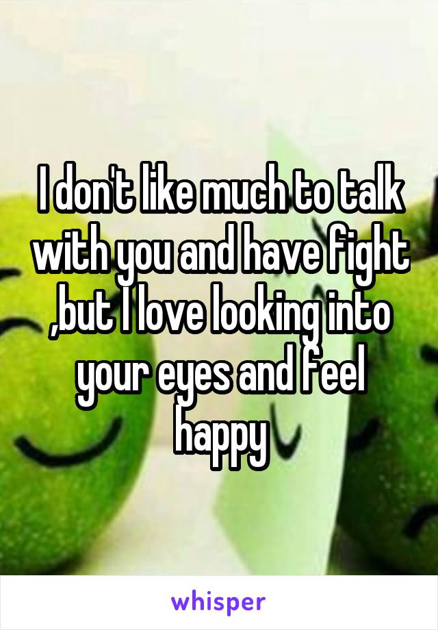 I don't like much to talk with you and have fight ,but I love looking into your eyes and feel happy