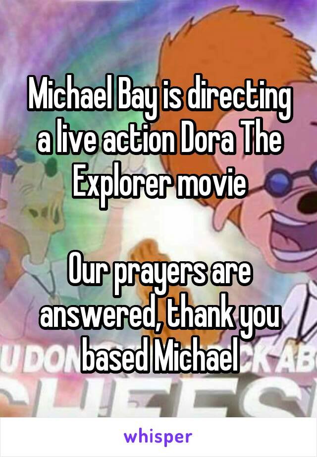 Michael Bay is directing a live action Dora The Explorer movie  Our prayers are answered, thank you based Michael