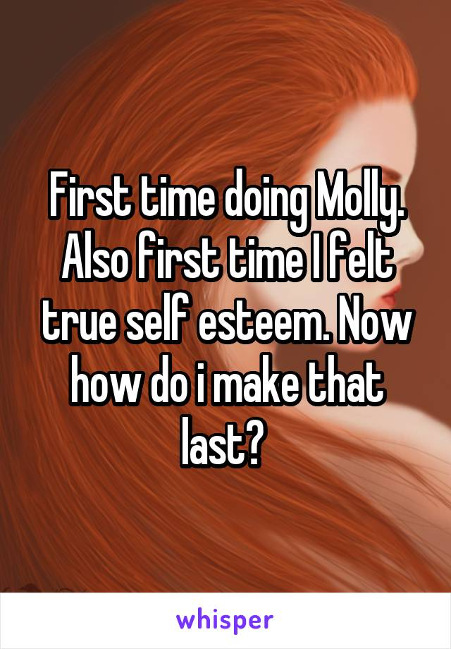 First time doing Molly. Also first time I felt true self esteem. Now how do i make that last?