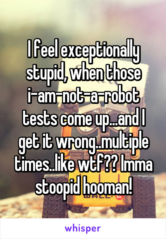 I feel exceptionally stupid, when those i-am-not-a-robot tests come up...and I get it wrong..multiple times..like wtf?? Imma stoopid hooman!