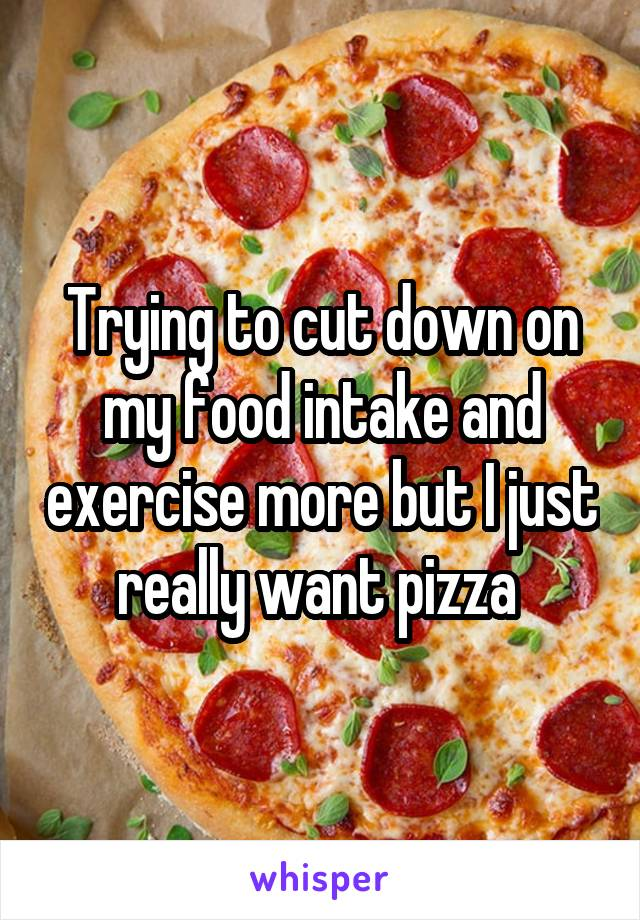 Trying to cut down on my food intake and exercise more but I just really want pizza