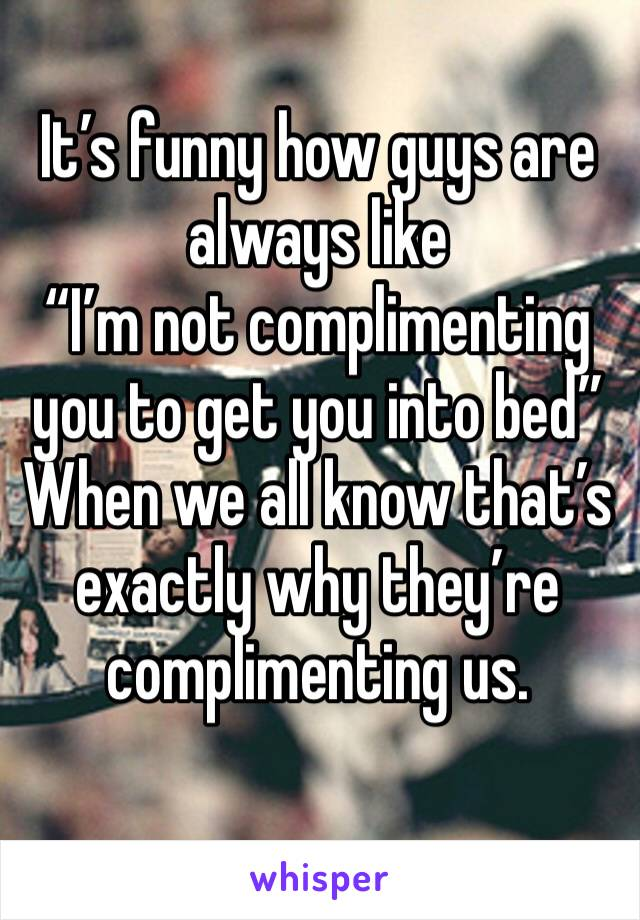 """It's funny how guys are always like  """"I'm not complimenting you to get you into bed""""  When we all know that's exactly why they're complimenting us."""