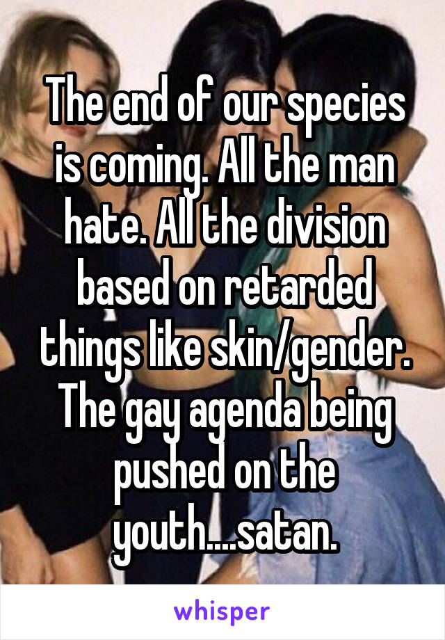 The end of our species is coming. All the man hate. All the division based on retarded things like skin/gender. The gay agenda being pushed on the youth....satan.