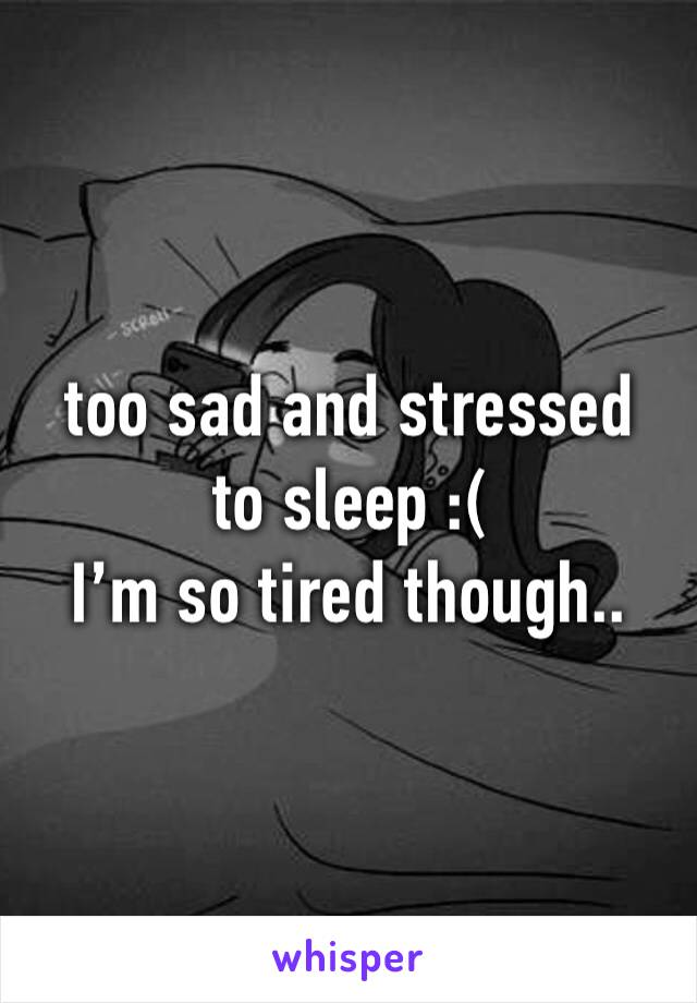 too sad and stressed to sleep :( I'm so tired though..