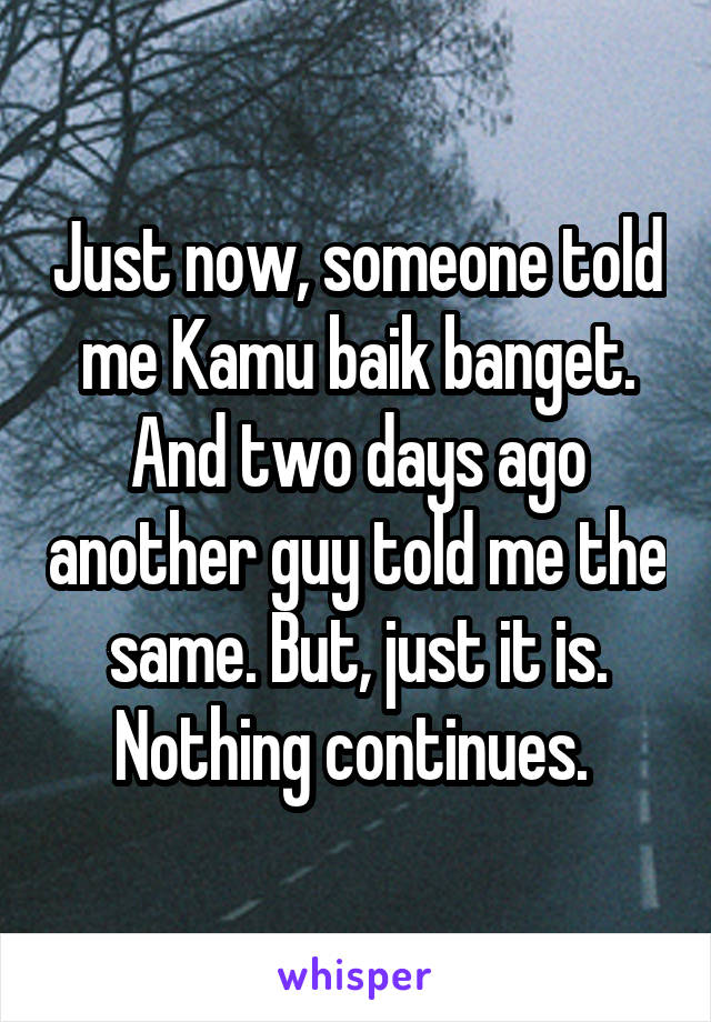 Just now, someone told me Kamu baik banget. And two days ago another guy told me the same. But, just it is. Nothing continues.