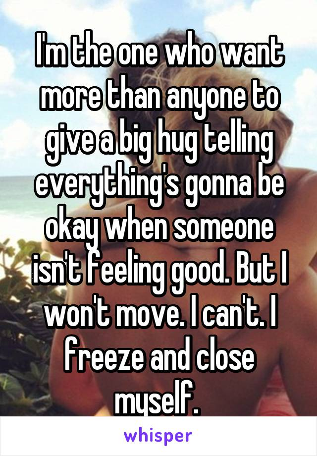 I'm the one who want more than anyone to give a big hug telling everything's gonna be okay when someone isn't feeling good. But I won't move. I can't. I freeze and close myself.