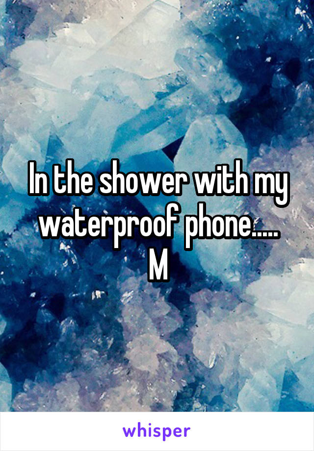 In the shower with my waterproof phone..... M