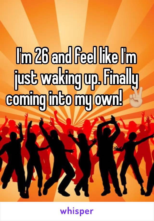 I'm 26 and feel like I'm just waking up. Finally coming into my own! ✌🏼