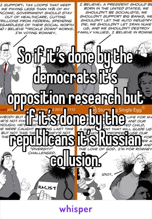 So if it's done by the democrats it's opposition research but if it's done by the republicans it's Russian collusion.