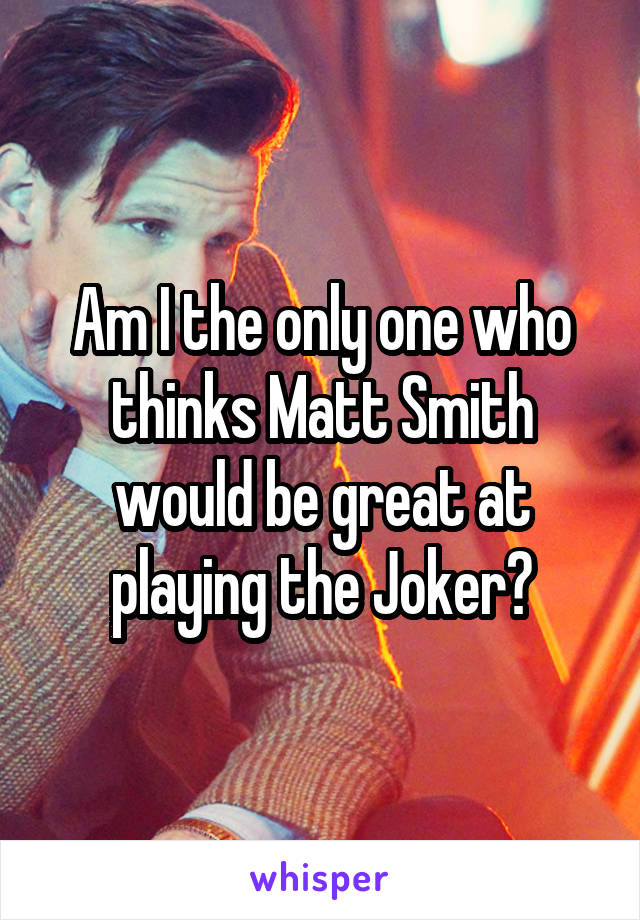 Am I the only one who thinks Matt Smith would be great at playing the Joker?