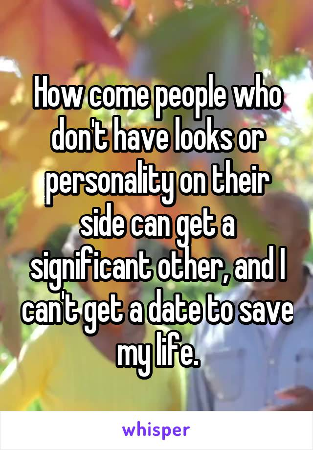 How come people who don't have looks or personality on their side can get a significant other, and I can't get a date to save my life.